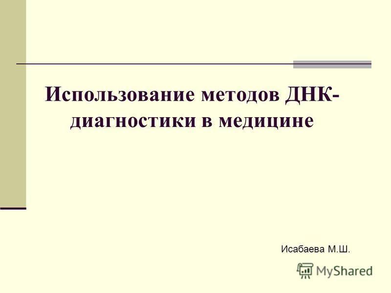 Использование методов ДНК- диагностики в медицине Исабаева М.Ш.