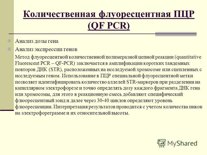 Количественная флуоресцентная ПЦР (QF PCR) Анализ дозы гена Анализ экспрессии генов Метод флуоресцентной количественной полимеразной цепной реакции (quantitative Fluorescent PCR – QF-PCR) заключается в амплификации коротких тандемных повторов ДНК (ST