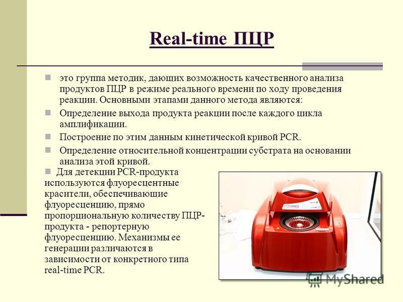 Real-time ПЦР это группа методик, дающих возможность качественного анализа продуктов ПЦР в режиме реального времени по ходу проведения реакции. Основными этапами данного метода являются: Определение выхода продукта реакции после каждого цикла амплифи