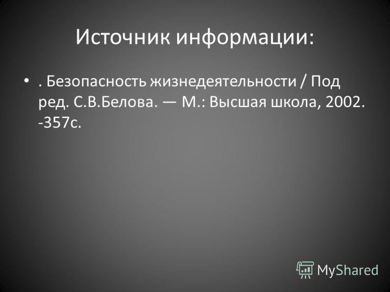 Источник информации:. Безопасность жизнедеятельности / Под ред. С.В.Белова. М.: Высшая школа, 2002. -357 с.