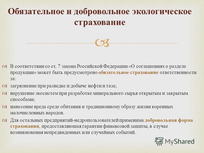 В соответствии со ст. 7 закона Российской Федерации « О соглашениях о разделе продукции » может быть предусмотрено обязательное страхование ответственности за : загрязнение при разведке и добыче нефти и газа ; нарушение экосистем при разработке минер