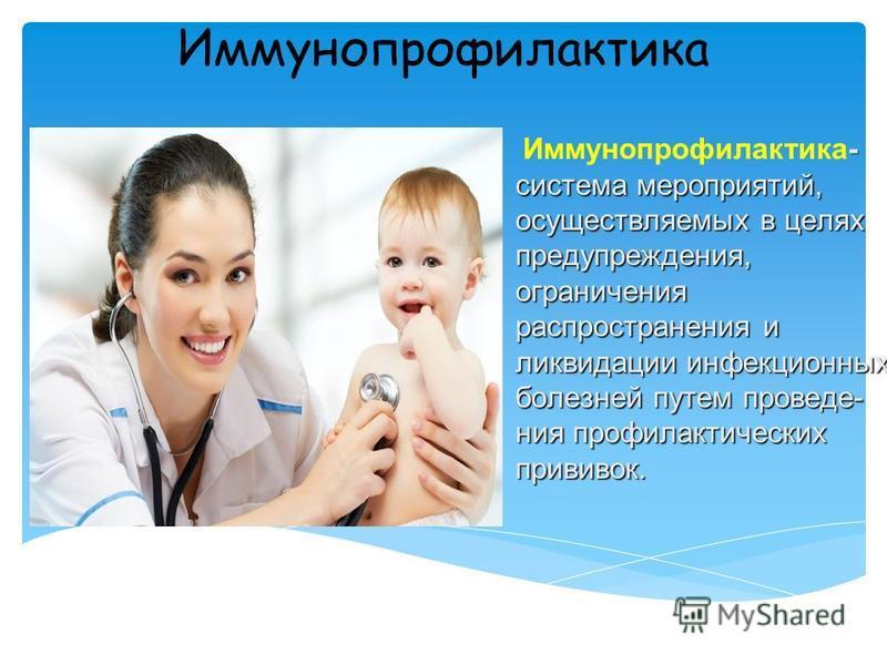 Иммунопрофилактика - система мероприятий, осуществляемых в целях предупреждения, ограничения распространения и ликвидации инфекционных болезней путем проведения профилактических прививок. Иммунопрофилактика- система мероприятий, осуществляемых в целя