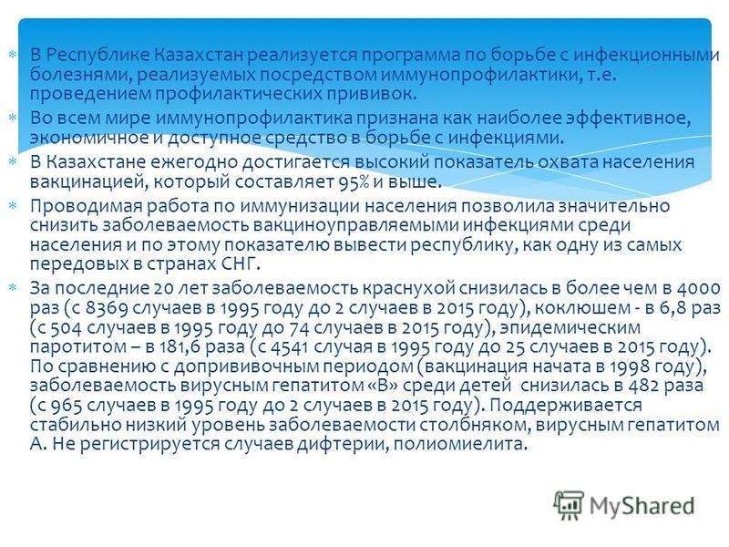 В Республике Казахстан реализуется программа по борьбе с инфекционными болезнями, реализуемых посредством иммунопрофилактики, т.е. проведением профилактических прививок. Во всем мире иммунопрофилактика признана как наиболее эффективное, экономичное и