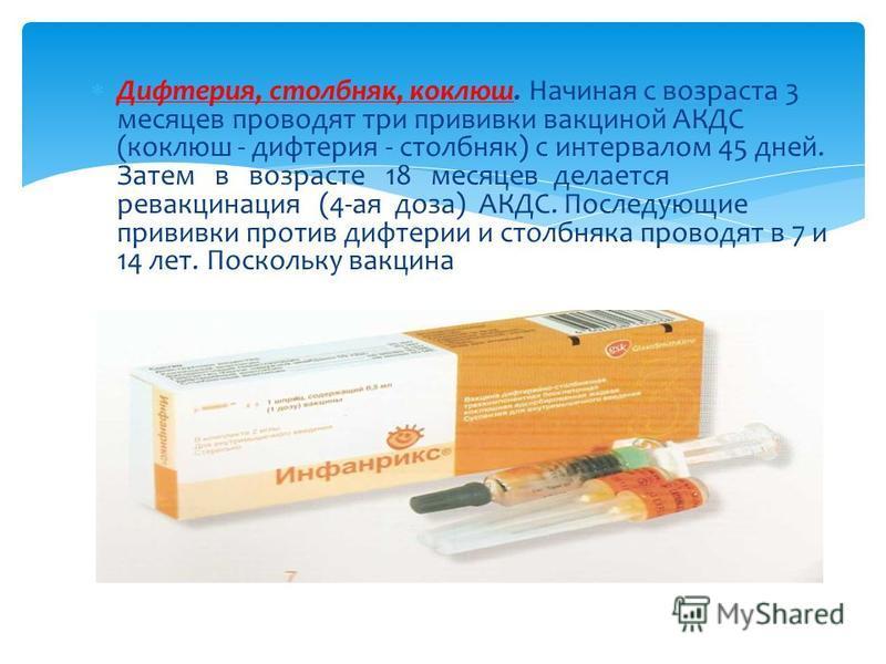 Дифтерия, столбняк, коклюш. Начиная с возраста 3 месяцев проводят три прививки вакцинай АКДС (коклюш - дифтерия - столбняк) с интервалом 45 дней. Затем в возрасте 18 месяцев делается ревакцинация (4-ая доза) АКДС. Последующие прививки против дифтерии