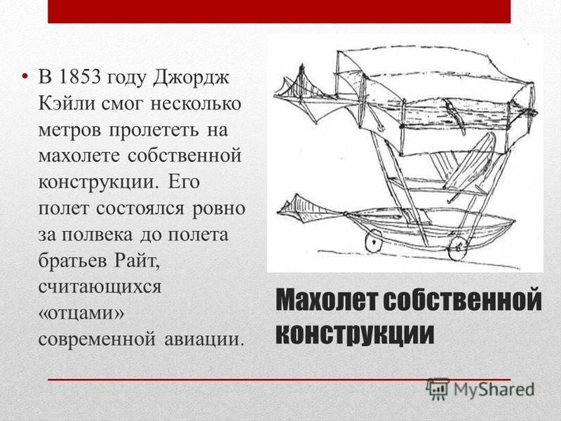 Махолет собственной конструкции В 1853 году Джордж Кэйли смог несколько метров пролететь на махолете собственной конструкции. Его полет состоялся ровно за полвека до полета братьев Райт, считающихся «отцами» современной авиации.