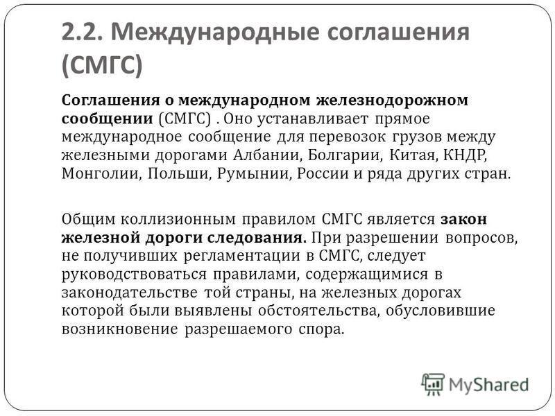 2.2. Международные соглашения ( СМГС ) Соглашения о международном железнодорожном сообщении ( СМГС ). Оно устанавливает прямое международное сообщение для перевозок грузов между железными дорогами Албании, Болгарии, Китая, КНДР, Монголии, Польши, Рум