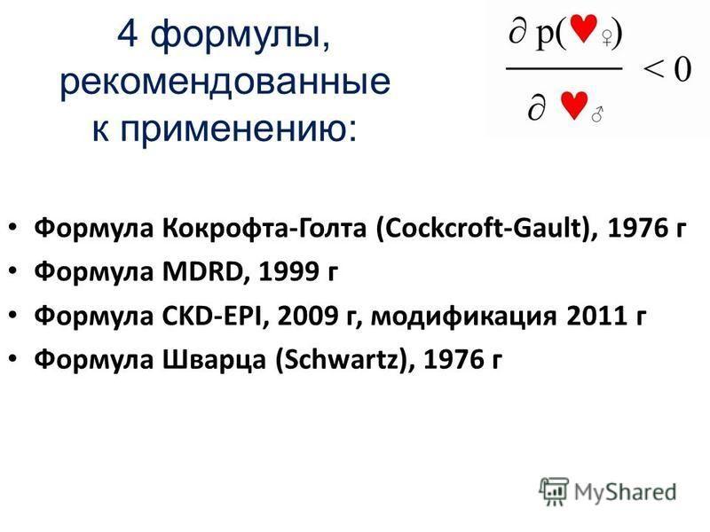 4 формулы, рекомендованные к применению: Формула Кокрофта-Голта (Cockcroft-Gault), 1976 г Формула MDRD, 1999 г Формула CKD-EPI, 2009 г, модификация 2011 г Формула Шварца (Schwartz), 1976 г