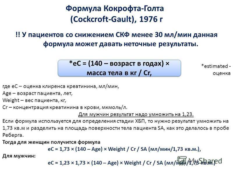 Формула Кокрофта-Голта (Cockcroft-Gault), 1976 г !! У пациентов со снижением СКФ менее 30 мл/мин данная формула может давать неточные результаты. где eC – оценка клиренса креатинина, мл/мин, Age – возраст пациента, лет, Weight – вес пациента, кг, Cr