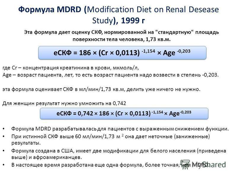 Формула MDRD (Modification Diet on Renal Desease Study), 1999 г Формула MDRD разрабатывалась для пациентов с выраженным снижением функции. При истинной СКФ выше 60 мл/мин/1,73 м 2 она дает неточные (заниженные) результаты. Формула создана в США, имее