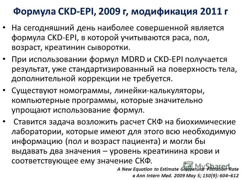 Формула CKD-EPI, 2009 г, модификация 2011 г На сегодняшний день наиболее совершенной является формула CKD-EPI, в которой учитываются раса, пол, возраст, креатинин сыворотки. При использовании формул MDRD и CKD-EPI получается результат, уже стандартиз