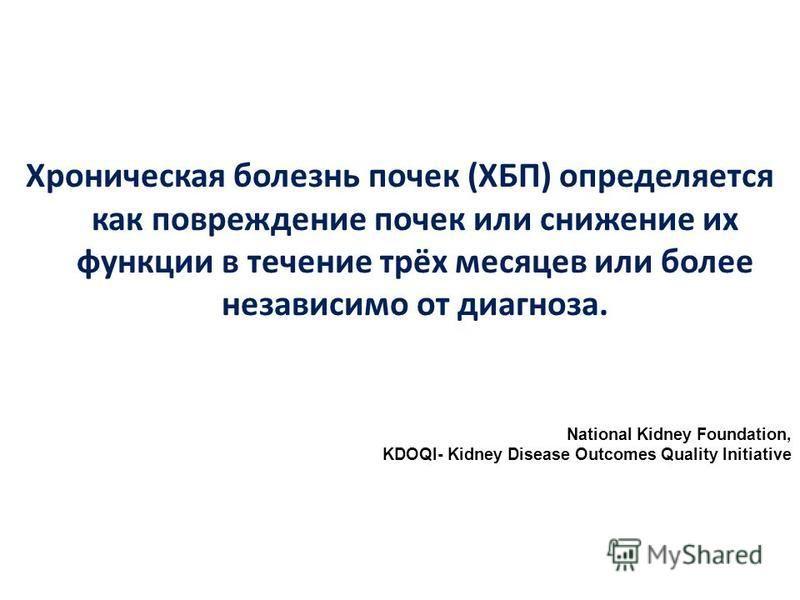 Хроническая болезнь почек (ХБП) определяется как повреждение почек или снижение их функции в течение трёх месяцев или более независимо от диагноза. National Kidney Foundation, KDOQI- Kidney Disease Outcomes Quality Initiative