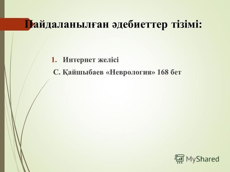 1. Интернет желісі С. Қайшыбаев «Неврология» 168 бет Пайдаланылған әдебиеттер тізімі:
