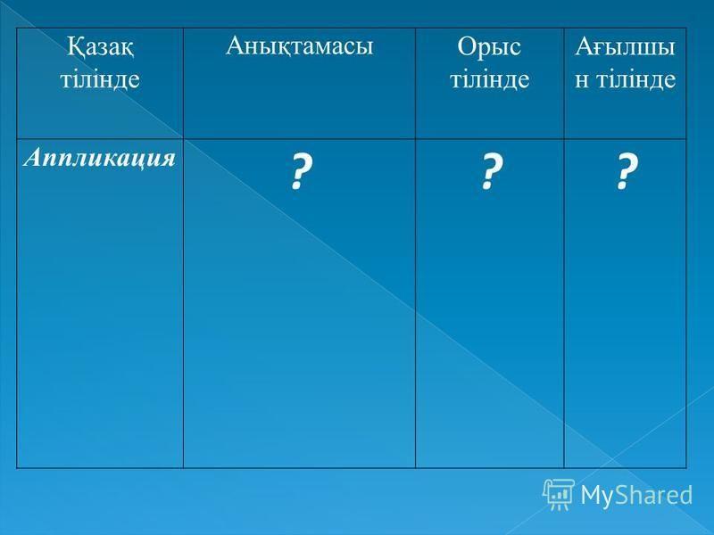 Қазақ тілінде Анықтамасы Орыс тілінде Ағылшы н тілінде Аппликация ???