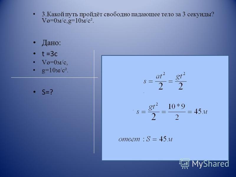 3. Какой путь пройдёт свободно падающее тело за 3 секунды? Vø=0 м/с,g=10 м/с². Дано: t =3 с Vø=0 м/с, g=10 м/с². S=?