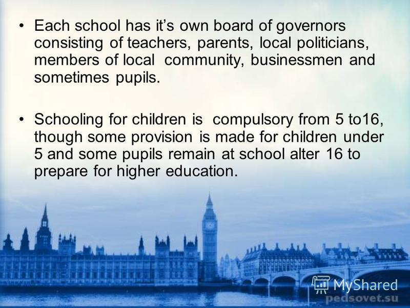 Each school has its own board of governors consisting of teachers, parents, local politicians, members of local community, businessmen and sometimes pupils. Schooling for children is compulsory from 5 to16, though some provision is made for children