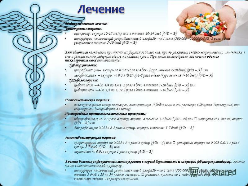 Медикаментозное лечение: Этиотропная терапия. ацикловир, внутрь 10-15 мг/кг веса в течение 10-14 дней [УД – В] интерферон человеческий рекомбинантный альфа 2b– по 1 свече (500 000 - 1000000 МЕ) 2 раза в день ректальна в течение 5-10 дней [УД – В] Ант