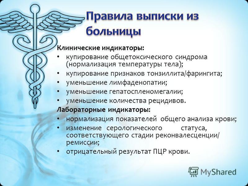 Клинические индикаторы: купирование общетоксического синдрома (нормализация температуры тела); купирование признаков тонзиллита/фарингита; уменьшение лимфаденопатии; уменьшение гепатоспленомегалии; уменьшение количества рецидивов. Лабораторные индика