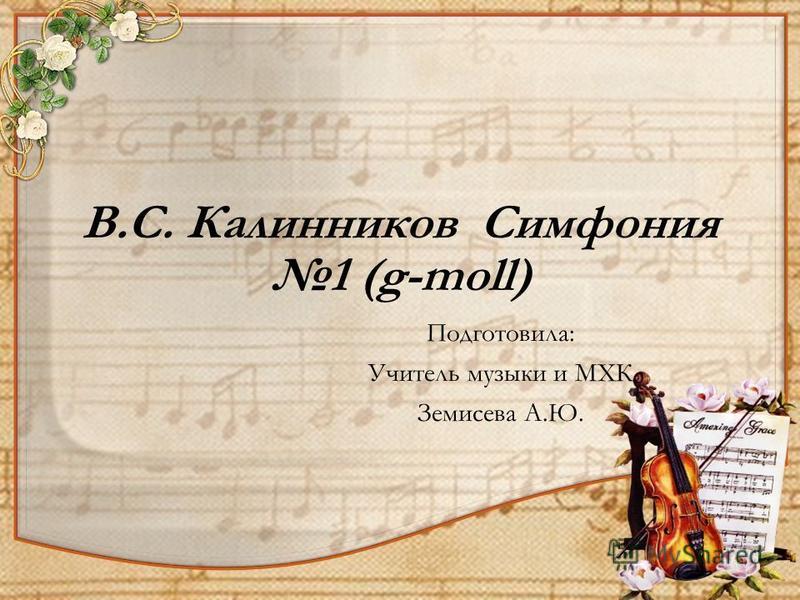 В.С. Калинников Симфония 1 (g-moll) Подготовила: Учитель музыки и МХК Земисева А.Ю.