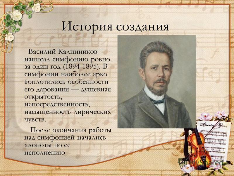 История создания Василий Калинников написал симфонию ровно за один год (1894-1895). В симфонии наиболее ярко воплотились особенности его дарования душевная открытость, непосредственность, насыщенность лирических чувств. После окончания работы над сим