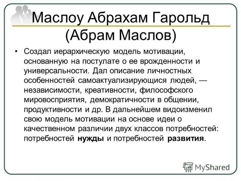 Маслоу Абрахам Гарольд (Абрам Маслов) Создал иерархическую модель мотивации, основанную на постулате о ее врожденности и универсальности. Дал описание личностных особенностей самоактуализирующися людей, независимости, креативности, философского миров