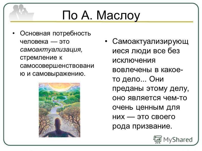 По А. Маслоу Основная потребность человека это самоактуализация, стремление к самосовершенствованию и самовыражению. Самоактуализирующ иеся люди все без исключения вовлечены в какое- то дело... Они преданы этому делу, оно является чем-то очень ценным