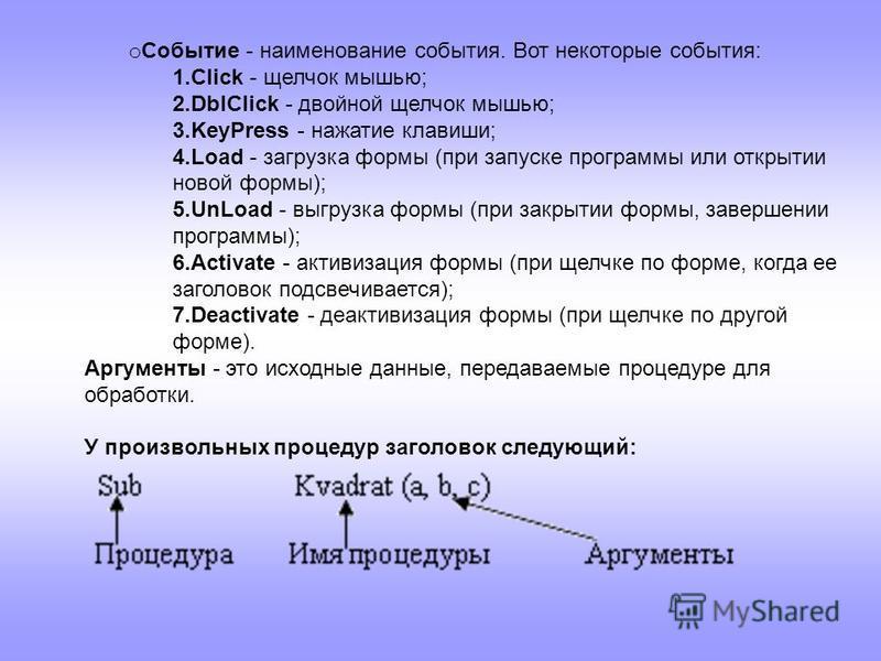 o Событие - наименование события. Вот некоторые события: 1. Click - щелчок мышью; 2. DblClick - двойной щелчок мышью; 3. KeyPress - нажатие клавиши; 4. Load - загрузка формы (при запуске программы или открытии новой формы); 5. UnLoad - выгрузка формы