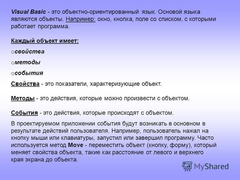Visual Basic - это объектно-ориентированный язык. Основой языка являются объекты. Например: окно, кнопка, поле со списком, с которыми работает программа. Каждый объект имеет: o свойства o методы o события Свойства - это показатели, характеризующие об