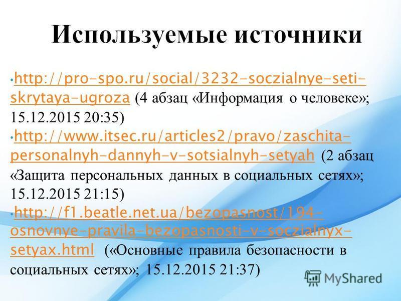 http://pro-spo.ru/social/3232-soczialnye-seti- skrytaya-ugroza (4 абзац «Информация о человеке»; 15.12.2015 20:35) http://pro-spo.ru/social/3232-soczialnye-seti- skrytaya-ugroza http://www.itsec.ru/articles2/pravo/zaschita- personalnyh-dannyh-v-sotsi