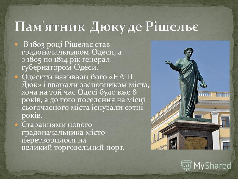 В 1803 році Рішельє став градоначальником Одеси, а з 1805 по 1814 рік генерал- губернатором Одеси. Одесити називали його «НАШ Дюк» і вважали засновником міста, хоча на той час Одесі було вже 8 років, а до того поселення на місці сьогочасного міста іс