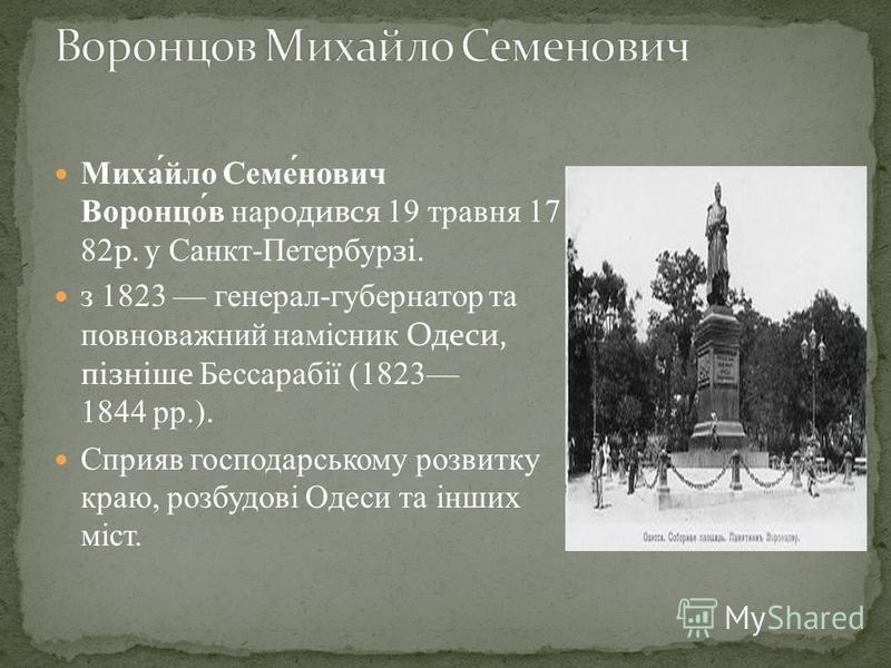 Миха́йло Семе́нович Воронцо́в народився 19 травня 17 82р. у Санкт-Петербурзі. з 1823 генерал-губернатор та повноважний намісник Одеси, пізніше Бессарабії (1823 1844 рр.). Сприяв господарському розвитку краю, розбудові Одеси та інших міст.