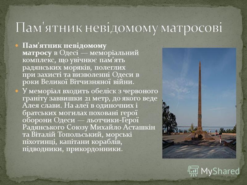 Пам'ятник невідомому матросу в Одесі меморіальний комплекс, що увічнює пам'ять радянських моряків, полеглих при захисті та визволенні Одеси в роки Великої Вітчизняної війни. У меморіал входить обеліск з червоного граніту заввишки 21 метр, до якого ве