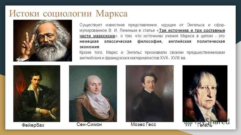 Истоки социологии Маркса Существует известное представление, идущее от Энгельса и сфор мулированное В. И. Лениным в статье «Три источника и три составные части марксизма», о том, что источники учения Маркса в целом - это немецкая классическая филосо