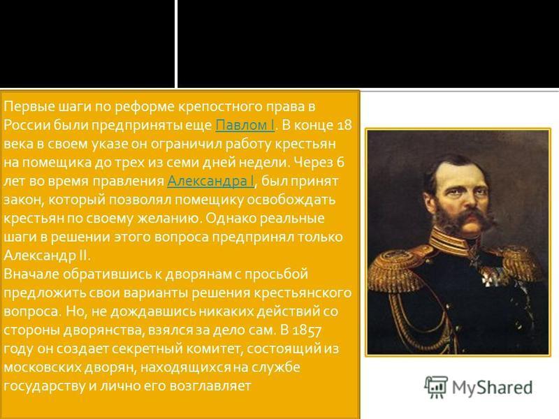 Первые шаги по реформе крепостного права в России были предприняты еще Павлом I. В конце 18 века в своем указе он ограничил работу крестьян на помещика до трех из семи дней недели. Через 6 лет во время правления Александра I, был принят закон, которы