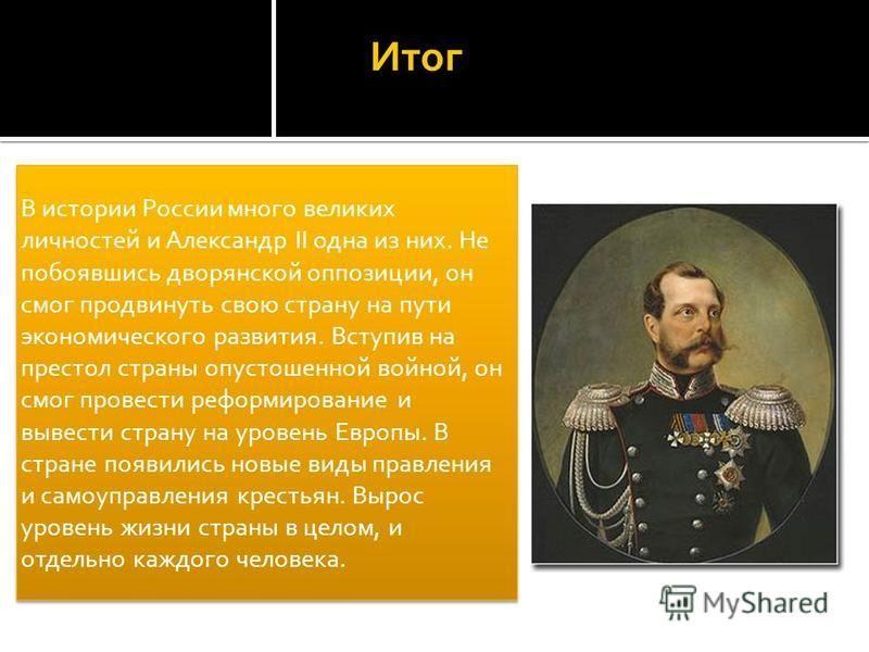 Итог В истории России много великих личностей и Александр II одна из них. Не побоявшись дворянской оппозиции, он смог продвинуть свою страну на пути экономического развития. Вступив на престол страны опустошенной войной, он смог провести реформирован