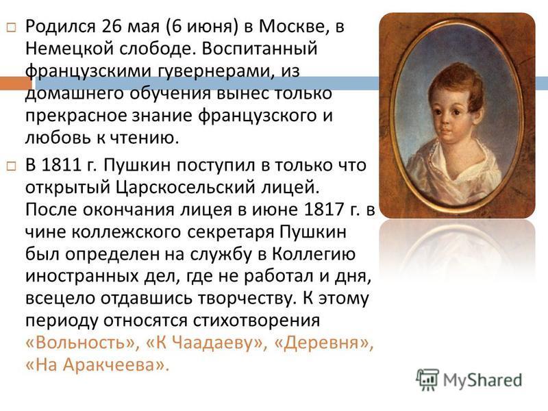 Родился 26 мая (6 июня ) в Москве, в Немецкой слободе. Воспитанный французскими гувернерами, из домашнего обучения вынес только прекрасное знание французского и любовь к чтению. В 1811 г. Пушкин поступил в только что открытый Царскосельский лицей. По