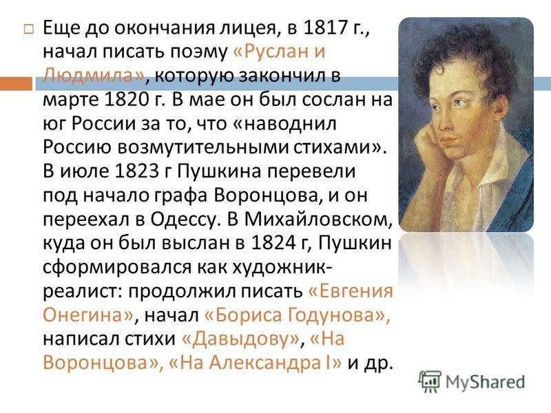 Еще до окончания лицея, в 1817 г., начал писать поэму « Руслан и Людмила », которую закончил в марте 1820 г. В мае он был сослан на юг России за то, что « наводнил Россию возмутительными стихами ». В июле 1823 г Пушкина перевели под начало графа Воро
