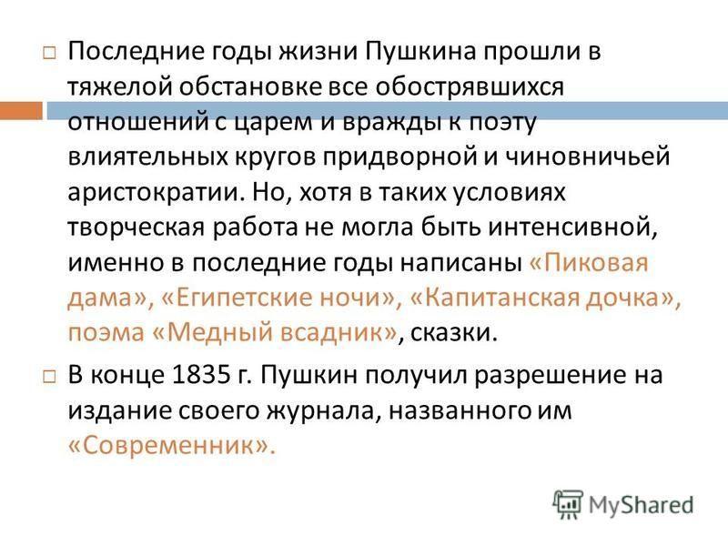 Последние годы жизни Пушкина прошли в тяжелой обстановке все обострявшихся отношений с царем и вражды к поэту влиятельных кругов придворной и чиновничьей аристократии. Но, хотя в таких условиях творческая работа не могла быть интенсивной, именно в по