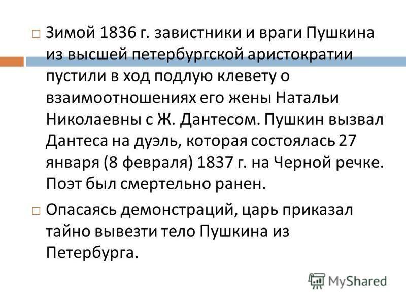 Зимой 1836 г. завистники и враги Пушкина из высшей петербургской аристократии пустили в ход подлую клевету о взаимоотношениях его жены Натальи Николаевны с Ж. Дантесом. Пушкин вызвал Дантеса на дуэль, которая состоялась 27 января (8 февраля ) 1837 г.
