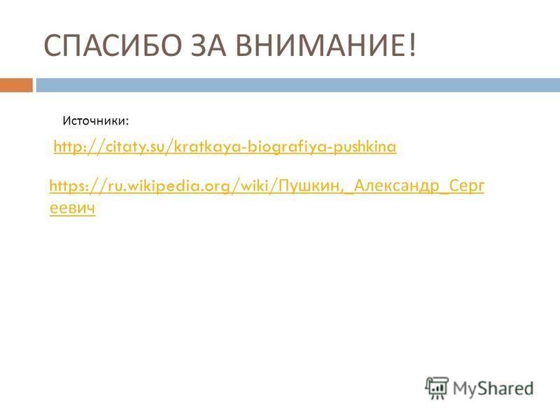 СПАСИБО ЗА ВНИМАНИЕ ! http://citaty.su/kratkaya-biografiya-pushkina https://ru.wikipedia.org/wiki/ Пушкин,_ Александр _ Серг еевич Источники :