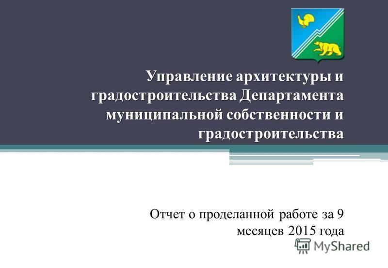 Управление архитектуры и градостроительства Департамента муниципальной собственности и градостроительства Отчет о проделанной работе за 9 месяцев 2015 года