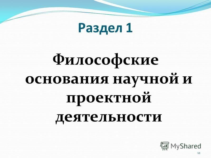 Раздел 1 Философские основания научной и проектной деятельности 12