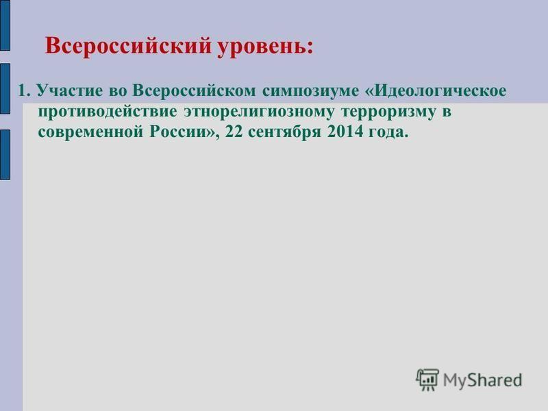 Всероссийский уровень: 1. Участие во Всероссийском симпозиуме «Идеологическое противодействие этнорелигиозному терроризму в современной России», 22 сентября 2014 года.