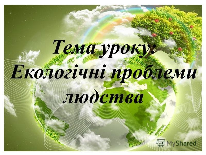 Тема уроку: Екологічні проблеми людства