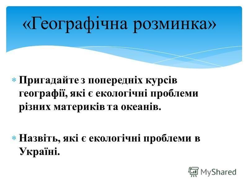 Пригадайте з попередніх курсів географії, які є екологічні проблеми різних материків та океанів. Назвіть, які є екологічні проблеми в Україні. «Географічна розминка»