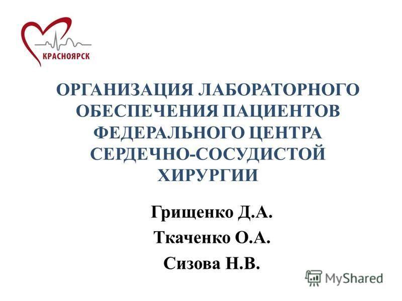 ОРГАНИЗАЦИЯ ЛАБОРАТОРНОГО ОБЕСПЕЧЕНИЯ ПАЦИЕНТОВ ФЕДЕРАЛЬНОГО ЦЕНТРА СЕРДЕЧНО-СОСУДИСТОЙ ХИРУРГИИ Грищенко Д.А. Ткаченко О.А. Сизова Н.В.