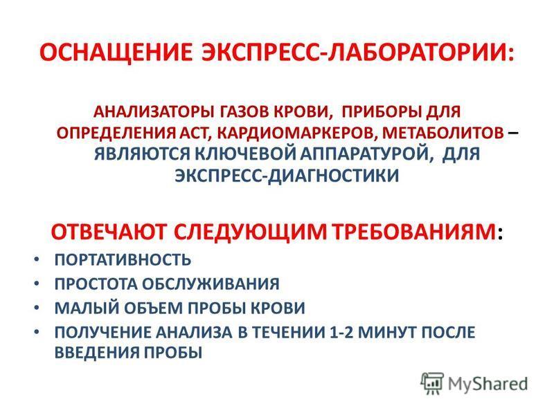 ОСНАЩЕНИЕ ЭКСПРЕСС-ЛАБОРАТОРИИ: АНАЛИЗАТОРЫ ГАЗОВ КРОВИ, ПРИБОРЫ ДЛЯ ОПРЕДЕЛЕНИЯ ACT, КАРДИОМАРКЕРОВ, МЕТАБОЛИТОВ – ЯВЛЯЮТСЯ КЛЮЧЕВОЙ АППАРАТУРОЙ, ДЛЯ ЭКСПРЕСС-ДИАГНОСТИКИ ОТВЕЧАЮТ СЛЕДУЮЩИМ ТРЕБОВАНИЯМ: ПОРТАТИВНОСТЬ ПРОСТОТА ОБСЛУЖИВАНИЯ МАЛЫЙ ОБЪЕ