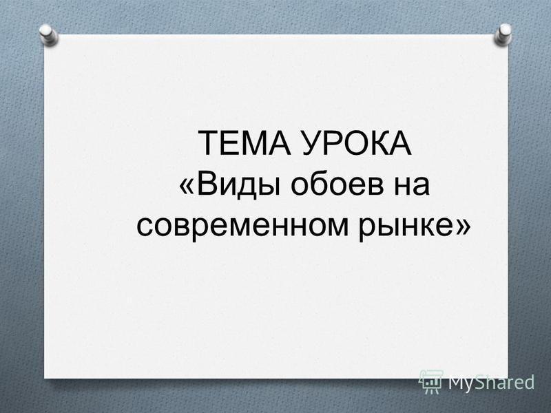 ТЕМА УРОКА « Виды обоев на современном рынке »