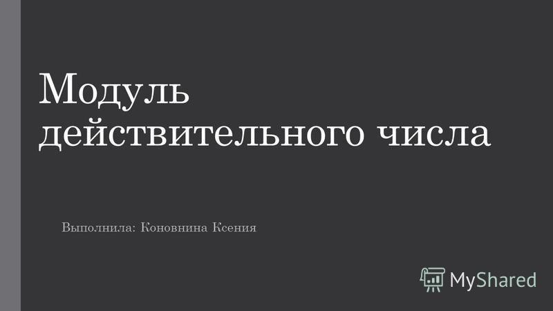 Модуль действительного числа Выполнила: Коновнина Ксения