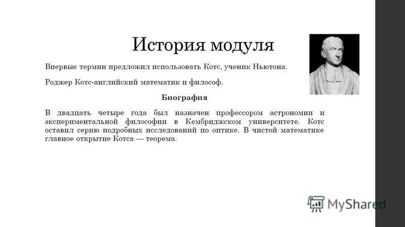 История модуля Впервые термин предложил использовать Котс, ученик Ньютона. Роджер Котс-английский математик и философ. Биография В двадцать четыре года был назначен профессором астрономии и экспериментальной философии в Кембриджском университете. Кот