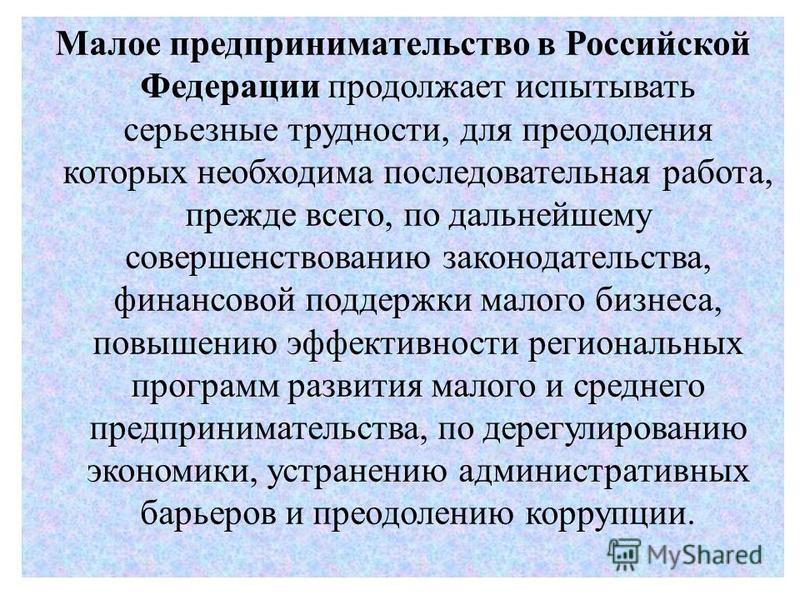 Малое предпринимательство в Российской Федерации продолжает испытывать серьезные трудности, для преодоления которых необходима последовательная работа, прежде всего, по дальнейшему совершенствованию законодательства, финансовой поддержки малого бизне